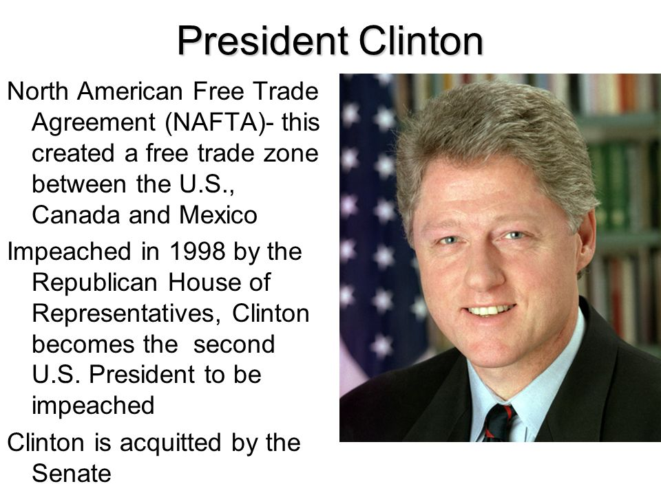 President Clinton North American Free Trade Agreement (NAFTA)- this created a free trade zone between the U.S., Canada and Mexico Impeached in 1998 by