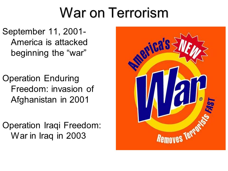 War on Terrorism September 11, 2001- America is attacked beginning the war Operation Enduring Freedom: invasion of Afghanistan in 2001 Operation Iraqi