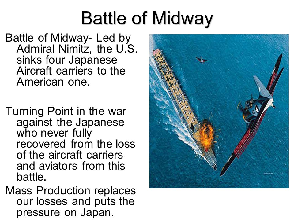 Battle of Midway Battle of Midway- Led by Admiral Nimitz, the U.S. sinks four Japanese Aircraft carriers to the American one. Turning Point in the war