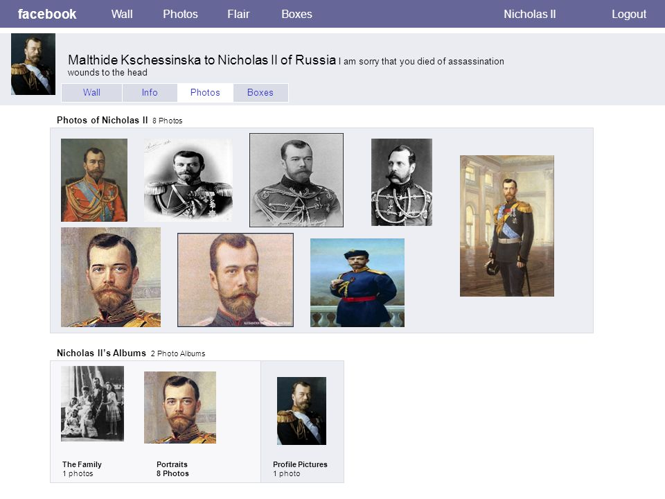 facebook WallPhotosFlairBoxesNicholas IILogout WallInfoPhotosBoxes Photos of Nicholas II 8 Photos Nicholas IIs Albums 2 Photo Albums The Family 1 photos Portraits 8 Photos Profile Pictures 1 photo Malthide Kschessinska to Nicholas II of Russia I am sorry that you died of assassination wounds to the head
