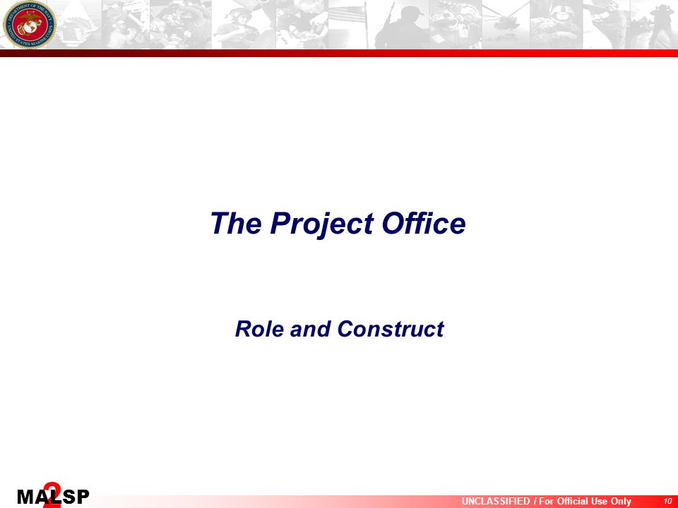 10 UNCLASSIFIED / For Official Use Only 2 MALSP The Project Office Role and Construct