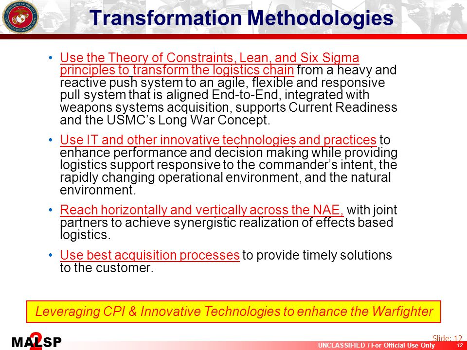 12 UNCLASSIFIED / For Official Use Only 2 MALSP Transformation Methodologies Use the Theory of Constraints, Lean, and Six Sigma principles to transfor