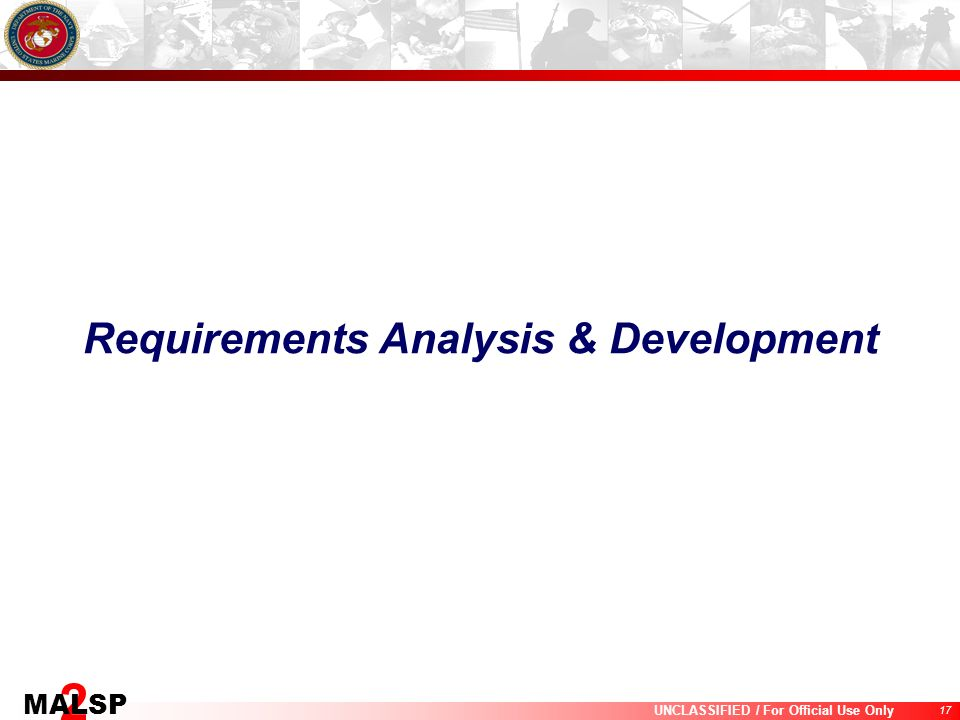 17 UNCLASSIFIED / For Official Use Only 2 MALSP Requirements Analysis & Development