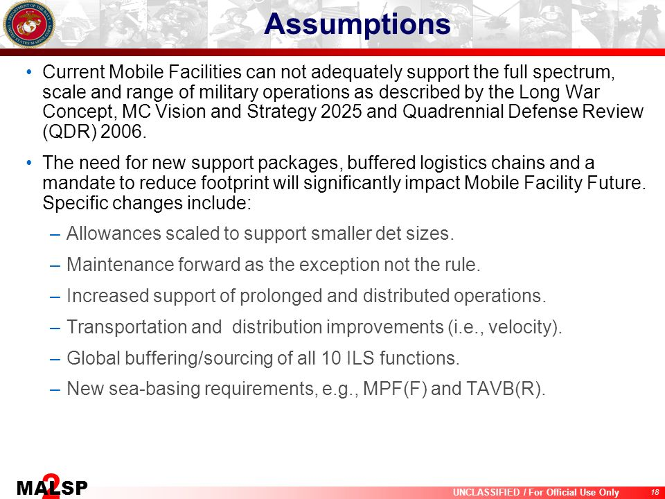 18 UNCLASSIFIED / For Official Use Only 2 MALSP Assumptions Current Mobile Facilities can not adequately support the full spectrum, scale and range of