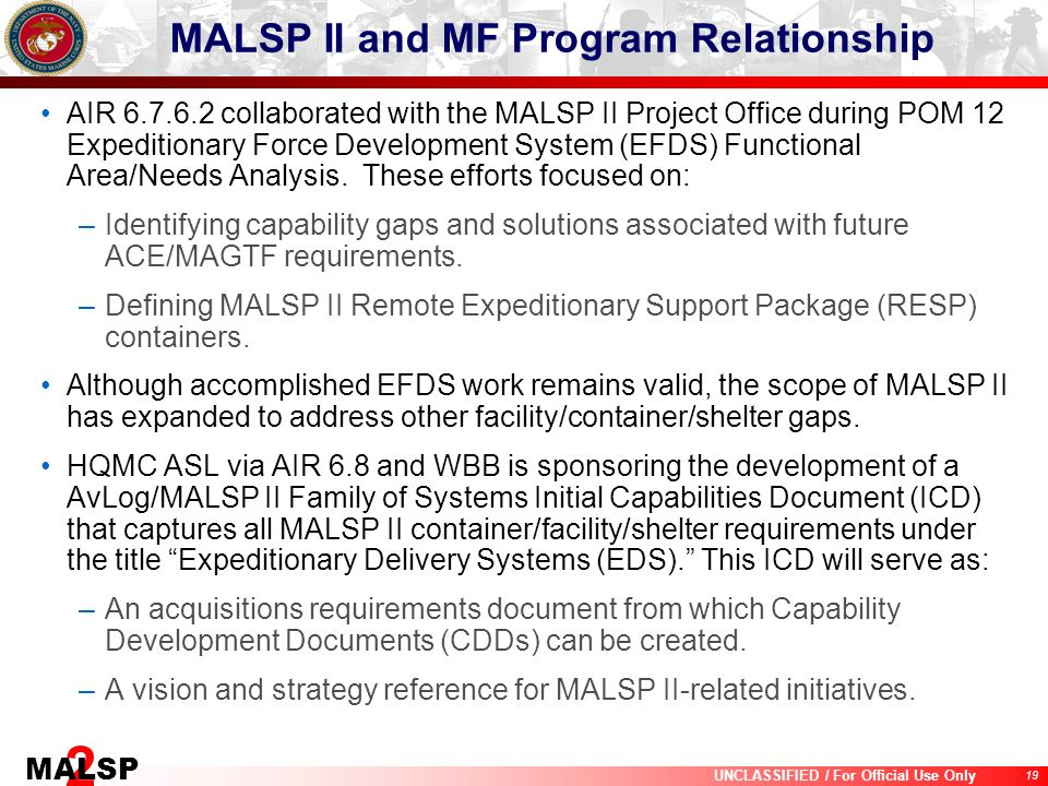 19 UNCLASSIFIED / For Official Use Only 2 MALSP MALSP II and MF Program Relationship AIR 6.7.6.2 collaborated with the MALSP II Project Office during