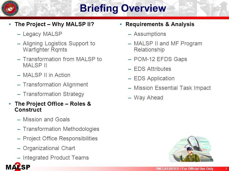 2 UNCLASSIFIED / For Official Use Only 2 MALSP Briefing Overview The Project – Why MALSP II? –Legacy MALSP –Aligning Logistics Support to Warfighter R