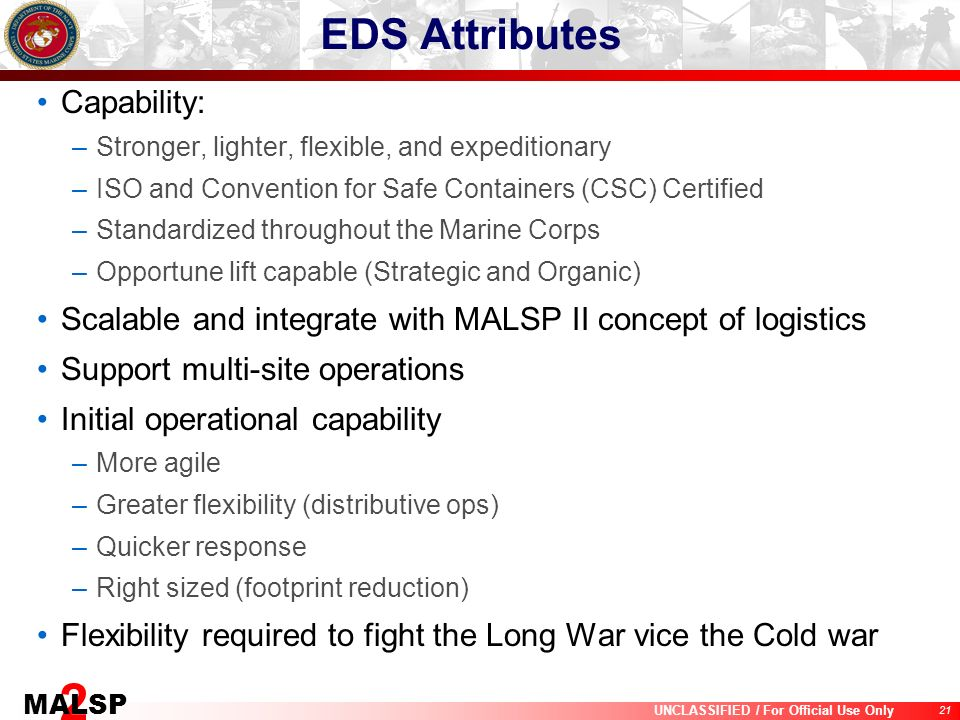 21 UNCLASSIFIED / For Official Use Only 2 MALSP EDS Attributes Capability: –Stronger, lighter, flexible, and expeditionary –ISO and Convention for Saf