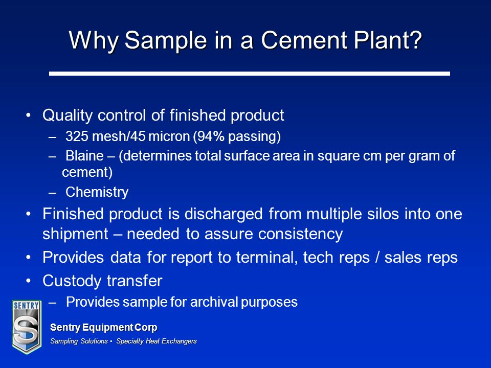 Sentry Equipment Corp Sampling Solutions Specialty Heat Exchangers Why Sample in a Cement Plant? Quality control of finished product – 325 mesh/45 mic