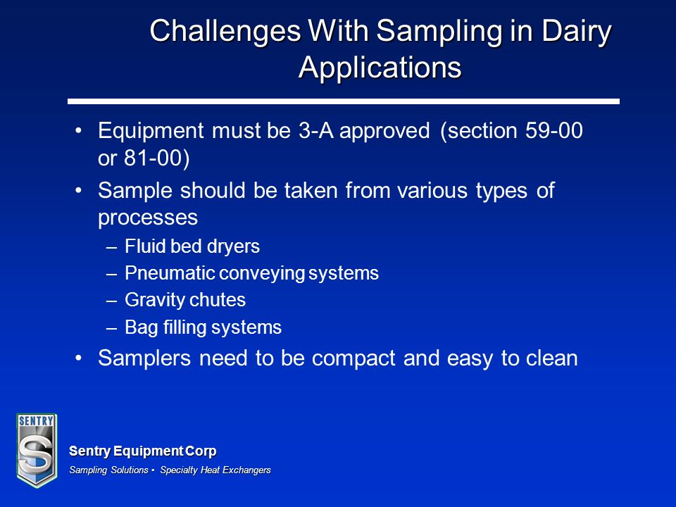 Sentry Equipment Corp Sampling Solutions Specialty Heat Exchangers Challenges With Sampling in Dairy Applications Equipment must be 3-A approved (sect