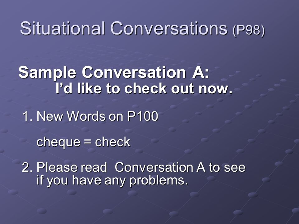 Situational Conversations (P98) Sample Conversation A: Id like to check out now.