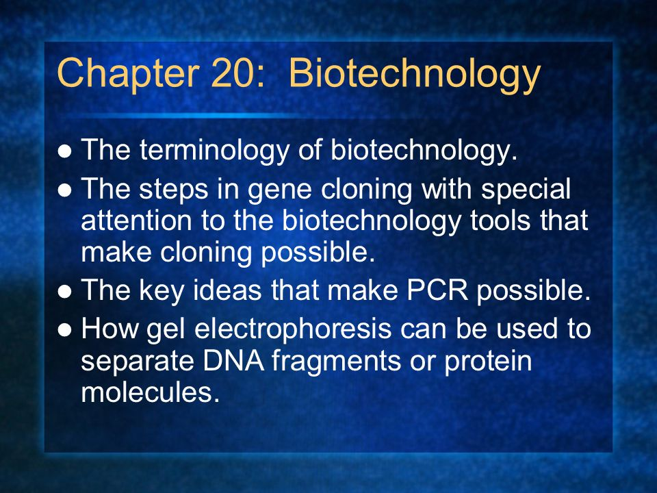 Chapter 20: Biotechnology The terminology of biotechnology. The steps in gene cloning with special attention to the biotechnology tools that make clon