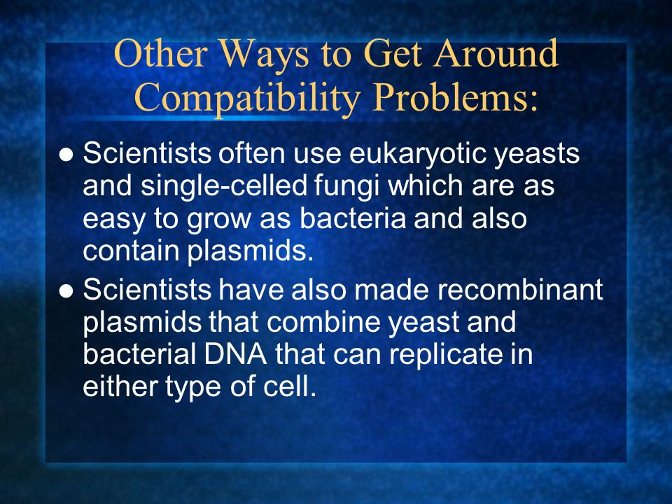 Other Ways to Get Around Compatibility Problems: Scientists often use eukaryotic yeasts and single-celled fungi which are as easy to grow as bacteria