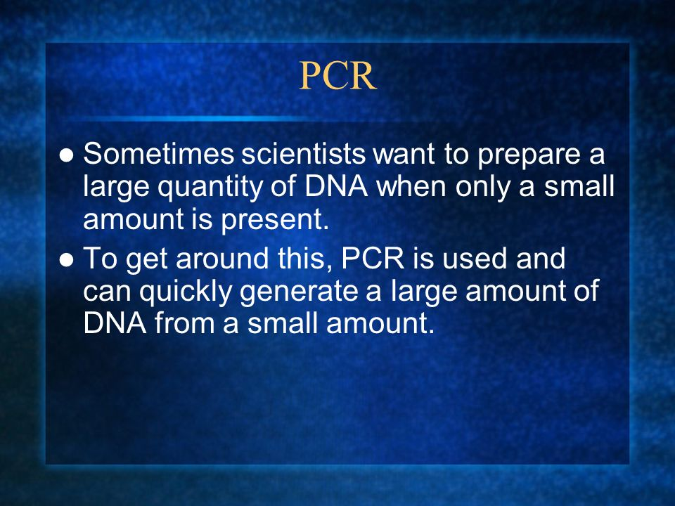 PCR Sometimes scientists want to prepare a large quantity of DNA when only a small amount is present. To get around this, PCR is used and can quickly