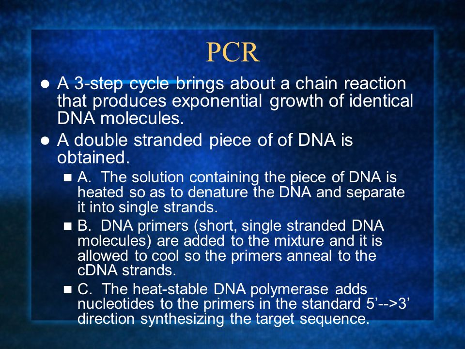 PCR A 3-step cycle brings about a chain reaction that produces exponential growth of identical DNA molecules. A double stranded piece of of DNA is obt
