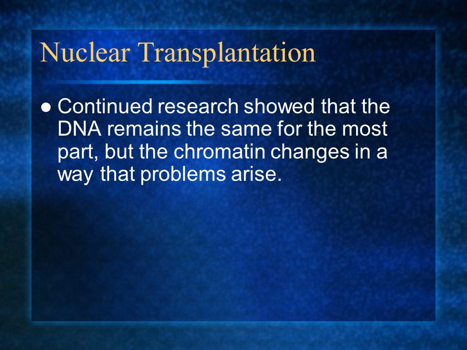 Nuclear Transplantation Continued research showed that the DNA remains the same for the most part, but the chromatin changes in a way that problems ar
