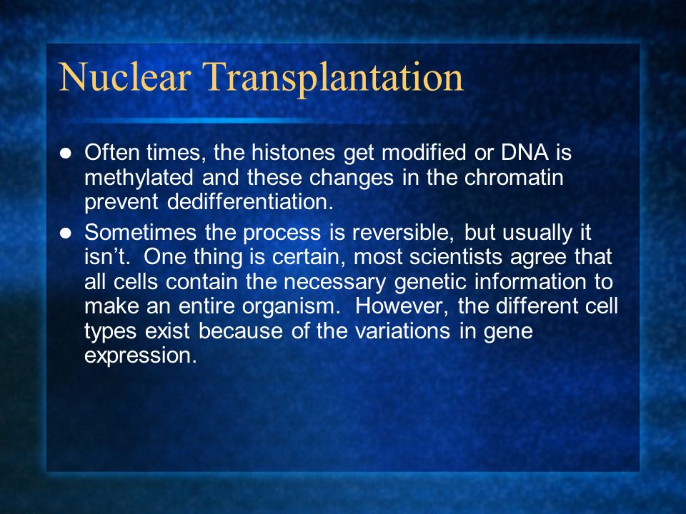 Nuclear Transplantation Often times, the histones get modified or DNA is methylated and these changes in the chromatin prevent dedifferentiation. Some