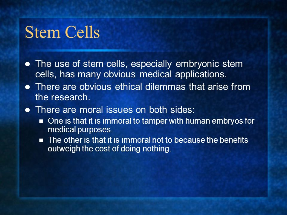 Stem Cells The use of stem cells, especially embryonic stem cells, has many obvious medical applications. There are obvious ethical dilemmas that aris