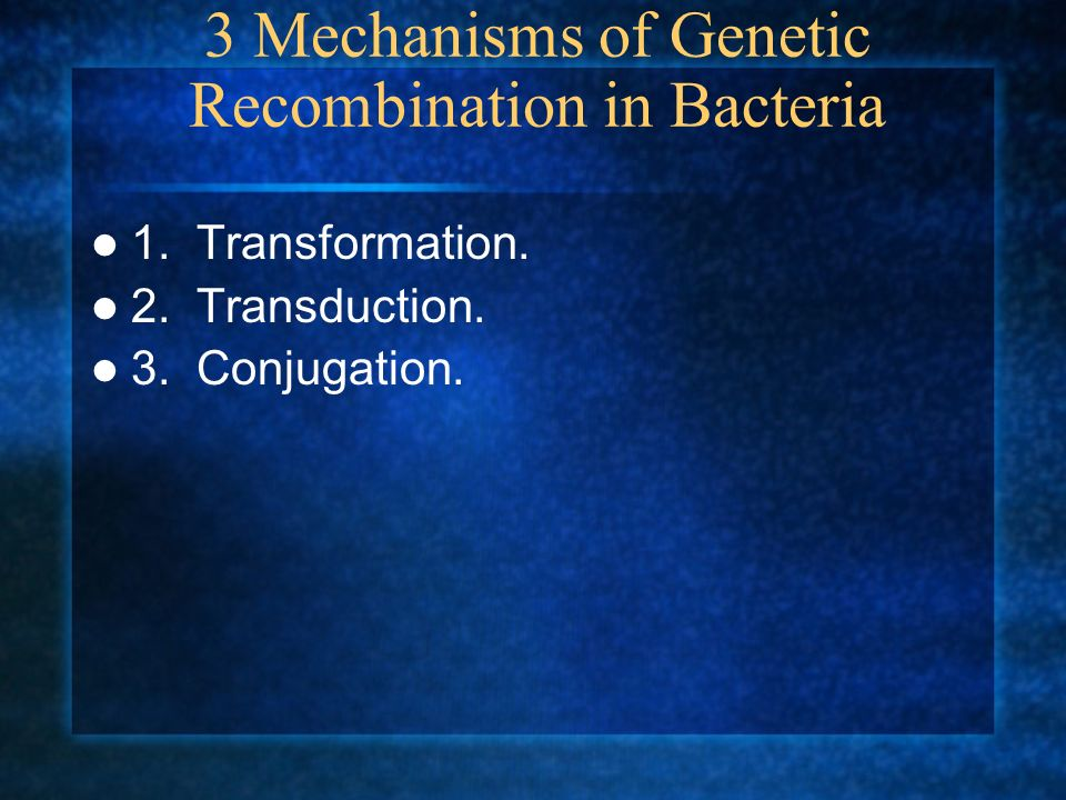 3 Mechanisms of Genetic Recombination in Bacteria 1. Transformation. 2. Transduction. 3. Conjugation.