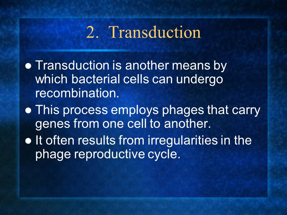 2. Transduction Transduction is another means by which bacterial cells can undergo recombination. This process employs phages that carry genes from on