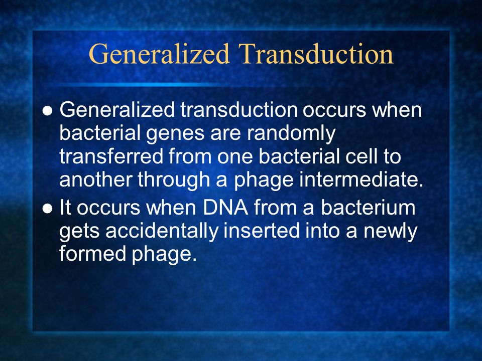 Generalized Transduction Generalized transduction occurs when bacterial genes are randomly transferred from one bacterial cell to another through a ph