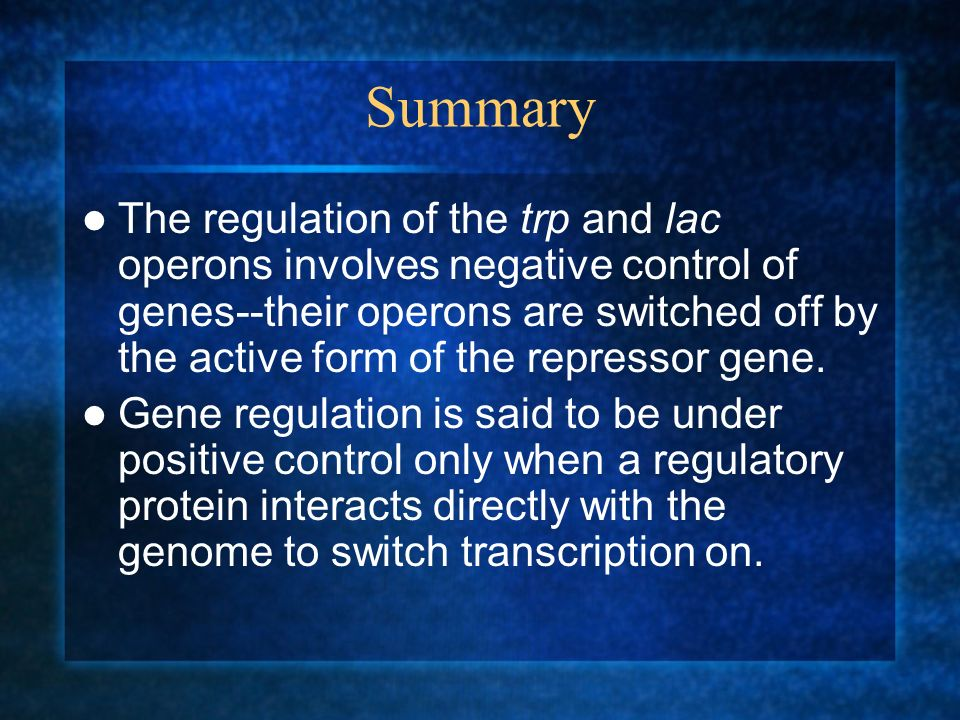 Summary The regulation of the trp and lac operons involves negative control of genes--their operons are switched off by the active form of the repress