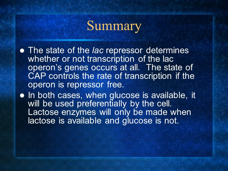 Summary The state of the lac repressor determines whether or not transcription of the lac operons genes occurs at all. The state of CAP controls the r