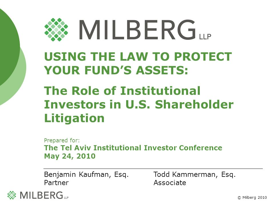 © Milberg 2010 1 USING THE LAW TO PROTECT YOUR FUNDS ASSETS: The Role of Institutional Investors in U.S. Shareholder Litigation Prepared for: The Tel