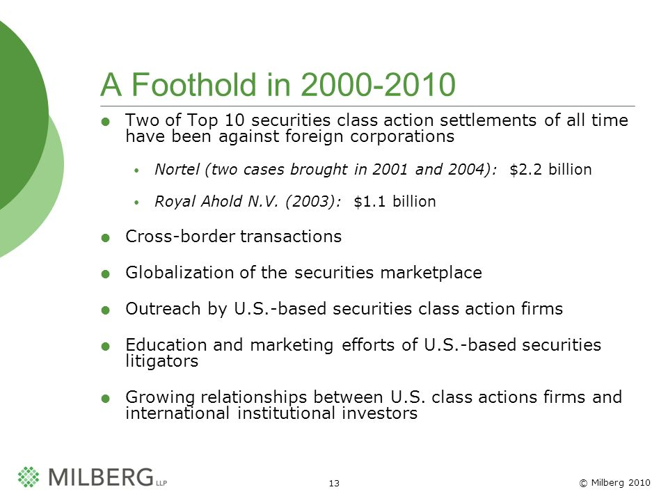 © Milberg A Foothold in Two of Top 10 securities class action settlements of all time have been against foreign corporations Nortel (two cases brought in 2001 and 2004): $2.2 billion Royal Ahold N.V.