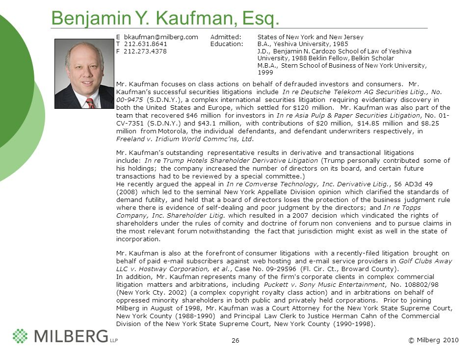 © Milberg 2010 26 Benjamin Y. Kaufman, Esq. E bkaufman@milberg.comAdmitted: States of New York and New Jersey T 212.631.8641Education: B.A., Yeshiva U
