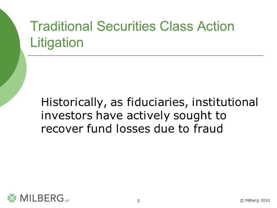 © Milberg 2010 5 Traditional Securities Class Action Litigation Historically, as fiduciaries, institutional investors have actively sought to recover