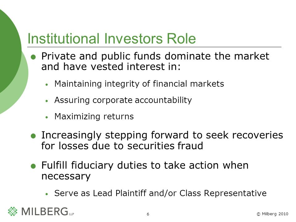 © Milberg Institutional Investors Role Private and public funds dominate the market and have vested interest in: Maintaining integrity of financial markets Assuring corporate accountability Maximizing returns Increasingly stepping forward to seek recoveries for losses due to securities fraud Fulfill fiduciary duties to take action when necessary Serve as Lead Plaintiff and/or Class Representative