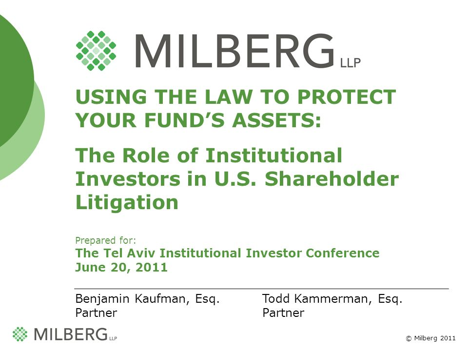 © Milberg 2011 1 USING THE LAW TO PROTECT YOUR FUNDS ASSETS: The Role of Institutional Investors in U.S.