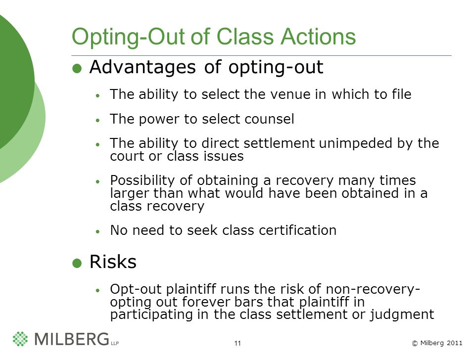 © Milberg 2011 11 Opting-Out of Class Actions Advantages of opting-out The ability to select the venue in which to file The power to select counsel Th