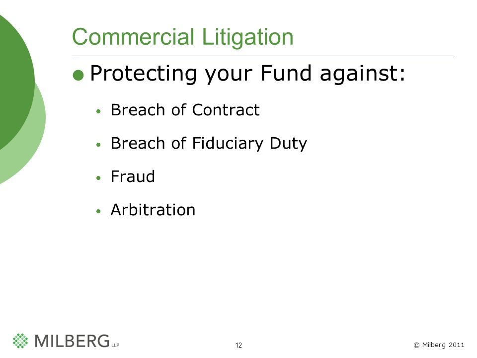 © Milberg 2011 12 Commercial Litigation Protecting your Fund against: Breach of Contract Breach of Fiduciary Duty Fraud Arbitration