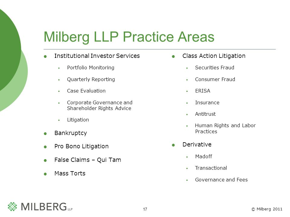 © Milberg 2011 17 Milberg LLP Practice Areas Institutional Investor Services Portfolio Monitoring Quarterly Reporting Case Evaluation Corporate Governance and Shareholder Rights Advice Litigation Bankruptcy Pro Bono Litigation False Claims – Qui Tam Mass Torts Class Action Litigation Securities Fraud Consumer Fraud ERISA Insurance Antitrust Human Rights and Labor Practices Derivative Madoff Transactional Governance and Fees