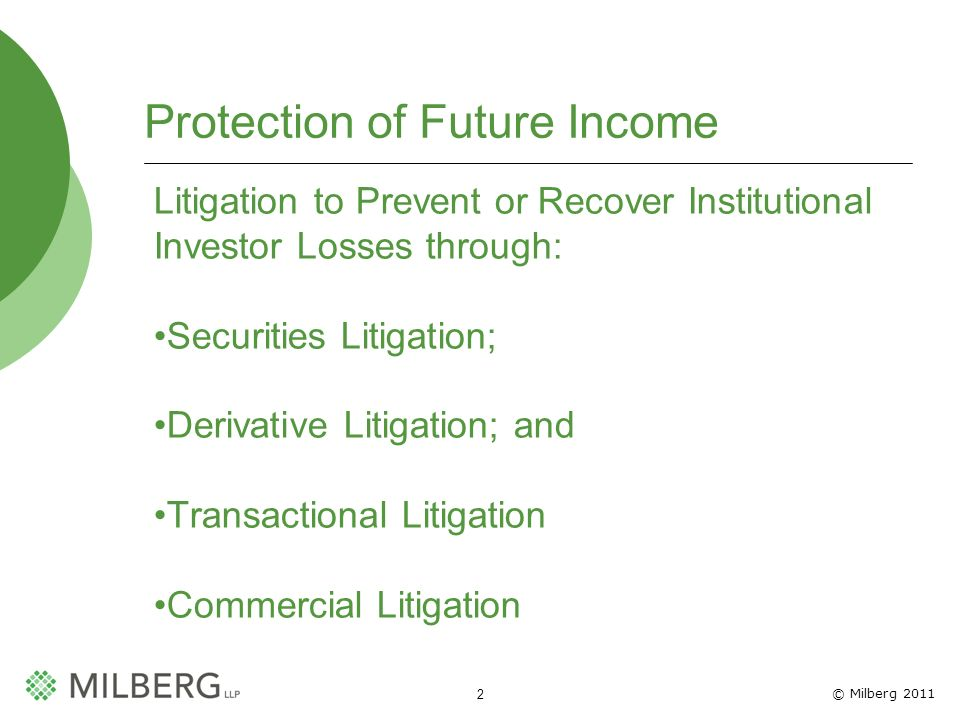 © Milberg 2011 2 Protection of Future Income Litigation to Prevent or Recover Institutional Investor Losses through: Securities Litigation; Derivative Litigation; and Transactional Litigation Commercial Litigation