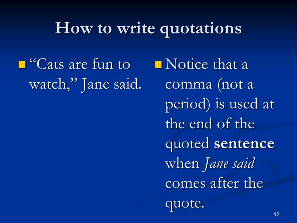 How to write quotations Cats are fun to watch, Jane said. Cats are fun to watch, Jane said. Notice that a comma (not a period) is used at the end of t