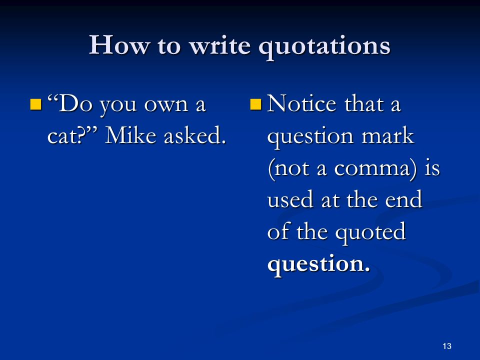 How to write quotations Do you own a cat? Mike asked. Do you own a cat? Mike asked. Notice that a question mark (not a comma) is used at the end of th