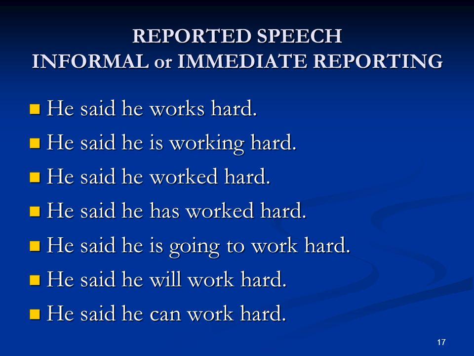 REPORTED SPEECH INFORMAL or IMMEDIATE REPORTING He said he works hard. He said he works hard. He said he is working hard. He said he is working hard.