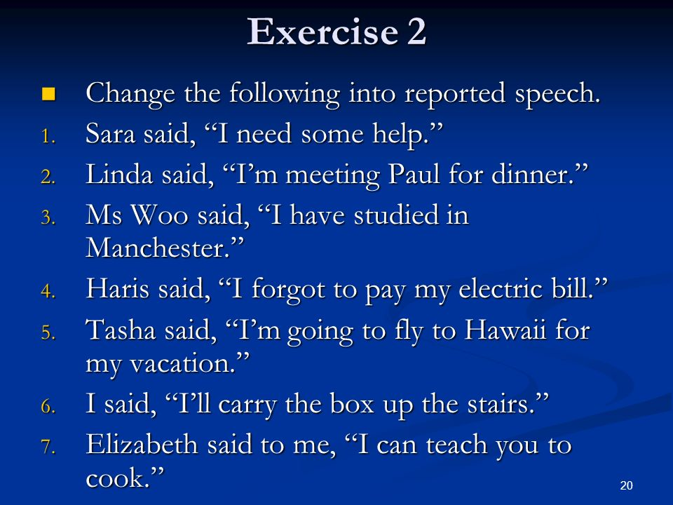 Exercise 2 Change the following into reported speech. Change the following into reported speech. 1. Sara said, I need some help. 2. Linda said, Im mee