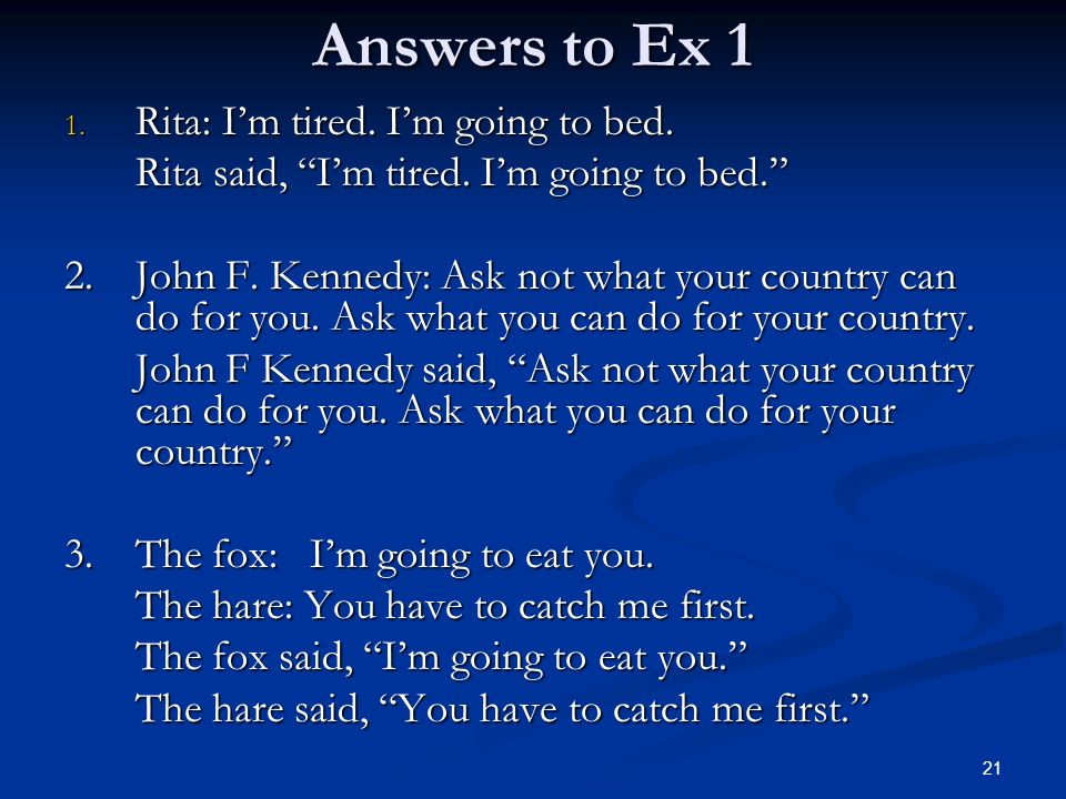 Answers to Ex 1 1. Rita: Im tired. Im going to bed. Rita said, Im tired. Im going to bed. 2. John F. Kennedy: Ask not what your country can do for you