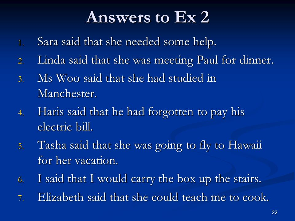 Answers to Ex 2 1. Sara said that she needed some help. 2. Linda said that she was meeting Paul for dinner. 3. Ms Woo said that she had studied in Man