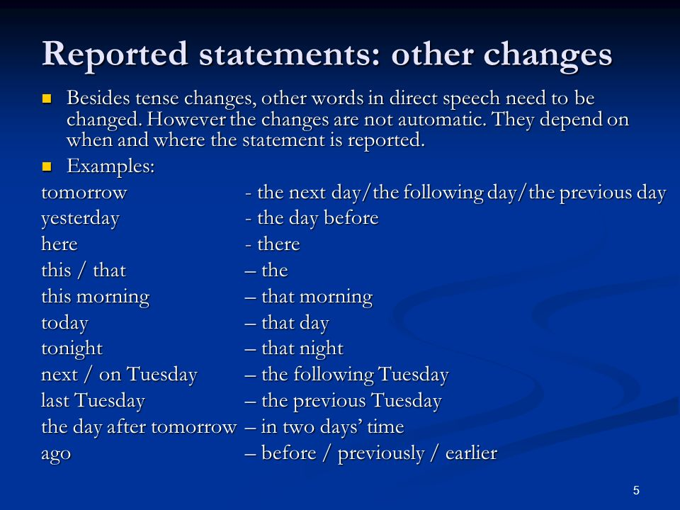 Reported statements: other changes Besides tense changes, other words in direct speech need to be changed. However the changes are not automatic. They