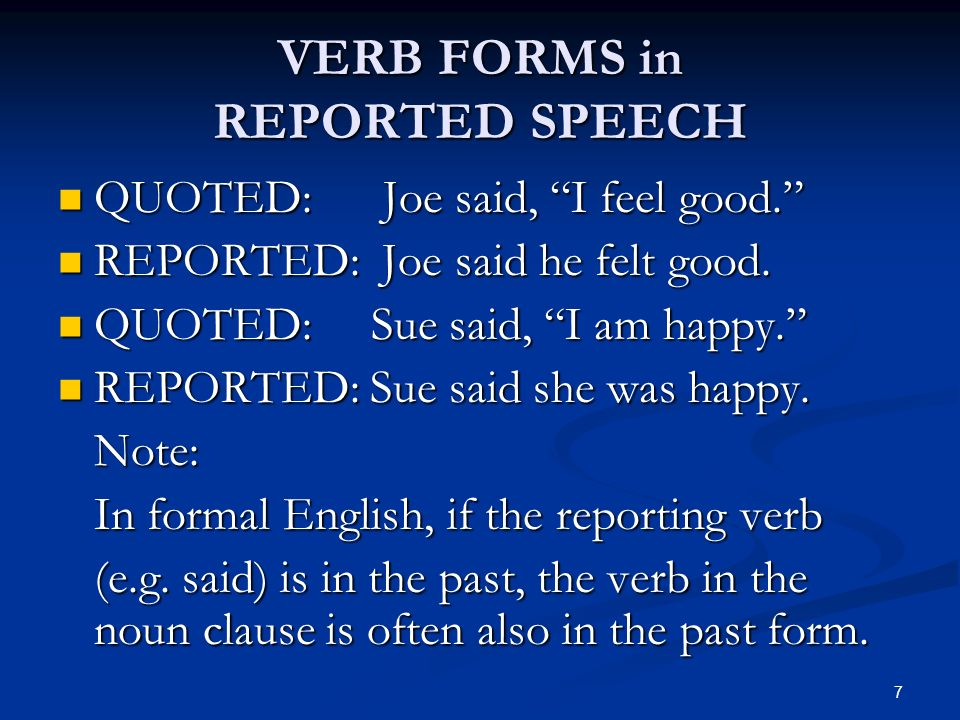 VERB FORMS in REPORTED SPEECH QUOTED: Joe said, I feel good. QUOTED: Joe said, I feel good. REPORTED: Joe said he felt good. REPORTED: Joe said he fel