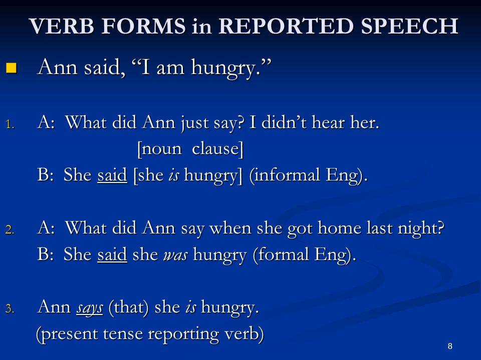 VERB FORMS in REPORTED SPEECH Ann said, I am hungry. Ann said, I am hungry. 1. A: What did Ann just say? I didnt hear her. [noun clause] [noun clause]