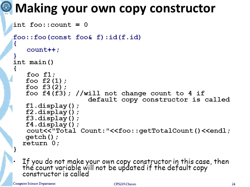 Computer Science Department Making your own copy constructor int foo::count = 0 foo::foo(const foo& f):id(f.id) { count++; } int main() { foo f1; foo