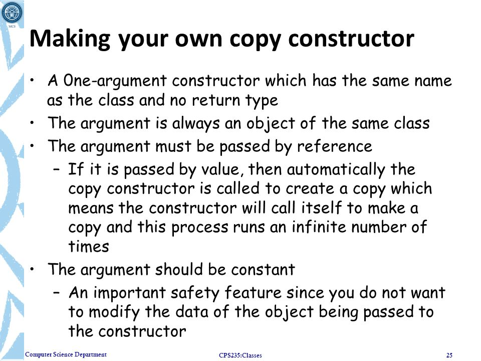 Computer Science Department Making your own copy constructor A 0ne-argument constructor which has the same name as the class and no return type The ar