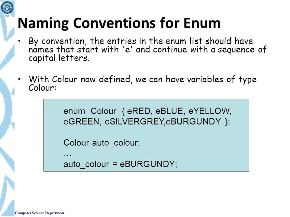 Computer Science Department Naming Conventions for Enum By convention, the entries in the enum list should have names that start with 'e' and continue