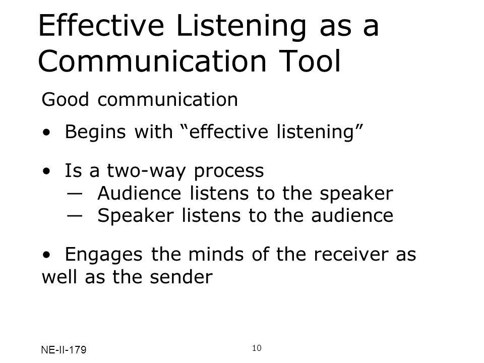 NE-II-179 Effective Listening as a Communication Tool Good communication begins with good listening, both on the part of the receiver and on the part of the sender.