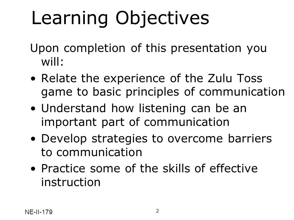 NE-II-179 Learning Objectives Upon completion of this presentation you will: Relate the experience of the Zulu Toss game to basic principles of communication Understand how listening can be an important part of communication Develop strategies to overcome barriers to communication Practice some of the skills of effective instruction 2A